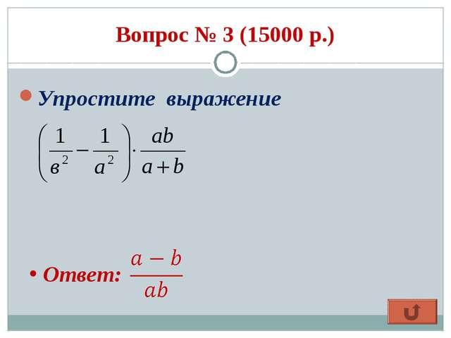 Вопрос № 3 (15000 р.) Упростите выражение Ответ: