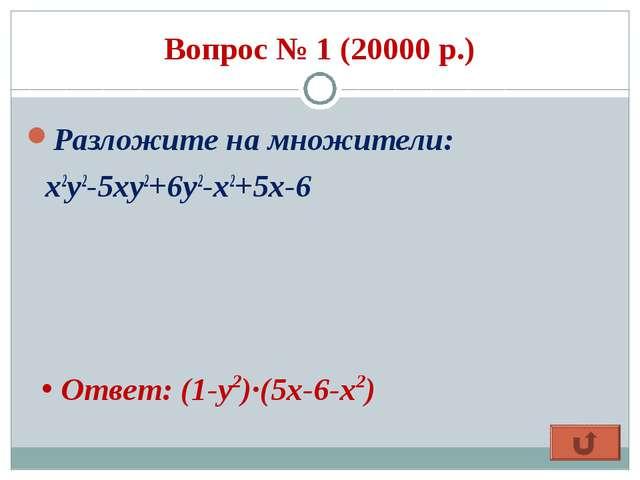 Вопрос № 1 (20000 р.) Разложите на множители: x2y2-5xy2+6y2-x2+5x-6 Ответ: (...
