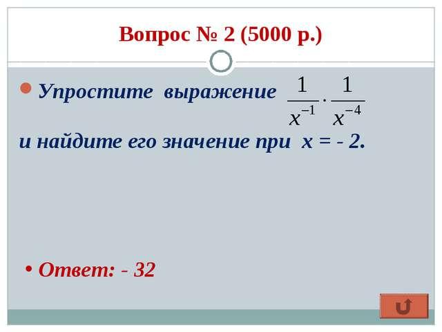 Вопрос № 2 (5000 р.) Упростите выражение и найдите его значение при х = - 2....