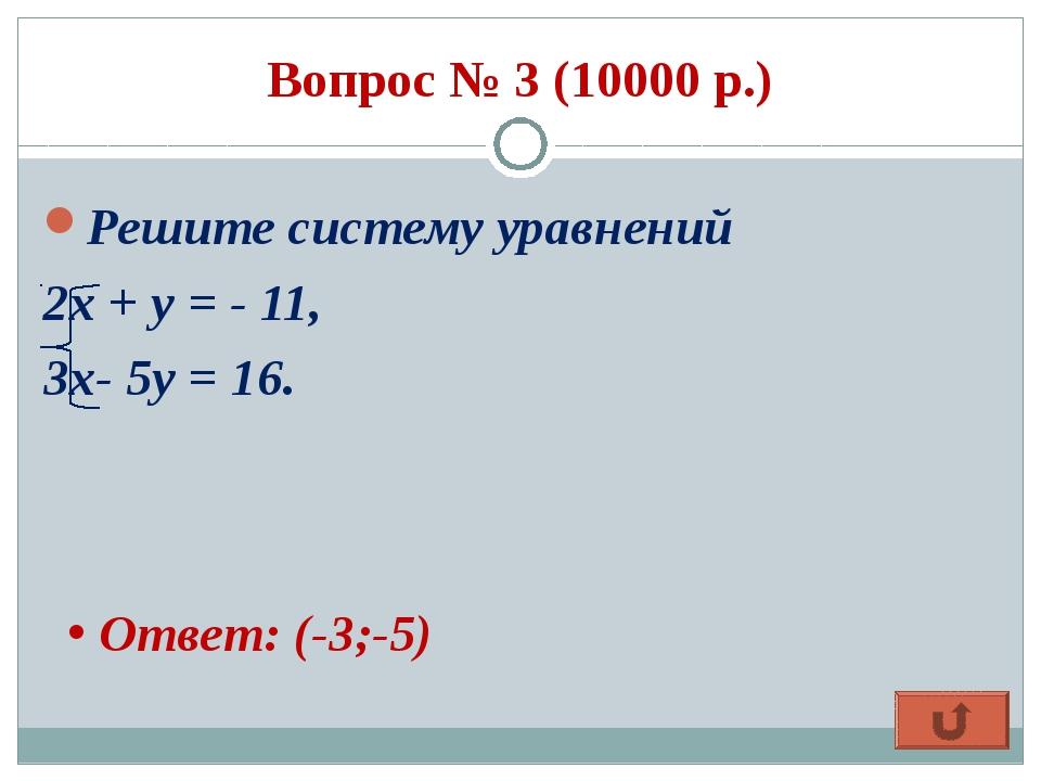 Вопрос № 3 (10000 р.) Решите систему уравнений 2х + у = - 11, 3х- 5у = 16. От...