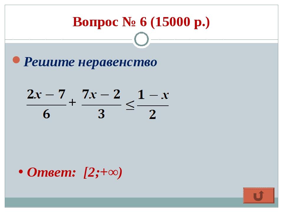 Вопрос № 6 (15000 р.) Решите неравенство + Ответ: [2;+∞)