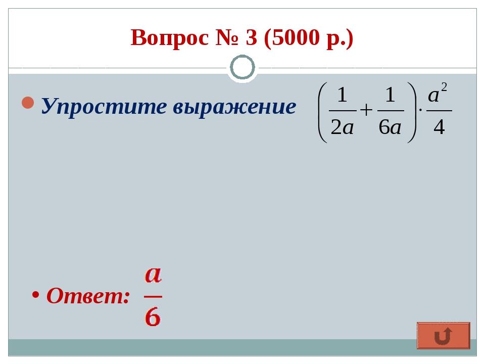 Вопрос № 3 (5000 р.) Упростите выражение Ответ:
