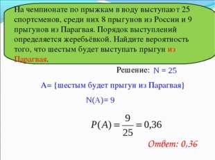Решение: N = 25 A= {шестым будет прыгун из Парагвая} N(A)= 9 Ответ: 0,36 На ч