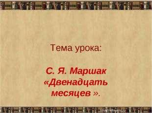 Тема урока: С. Я. Маршак «Двенадцать месяцев ». * *