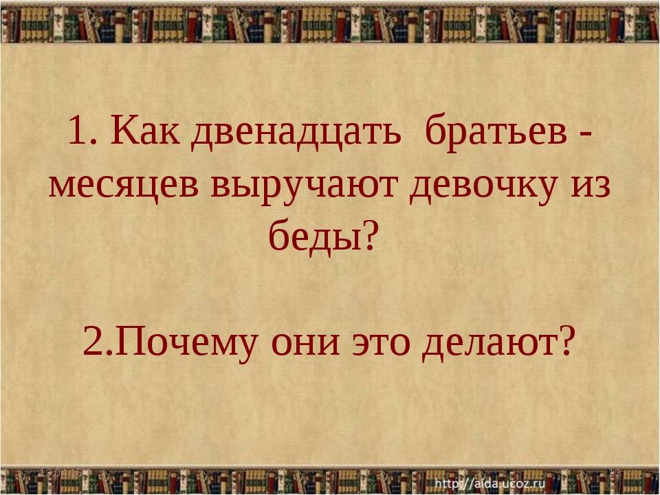 * * 1. Как двенадцать братьев - месяцев выручают девочку из беды? 2.Почему он...