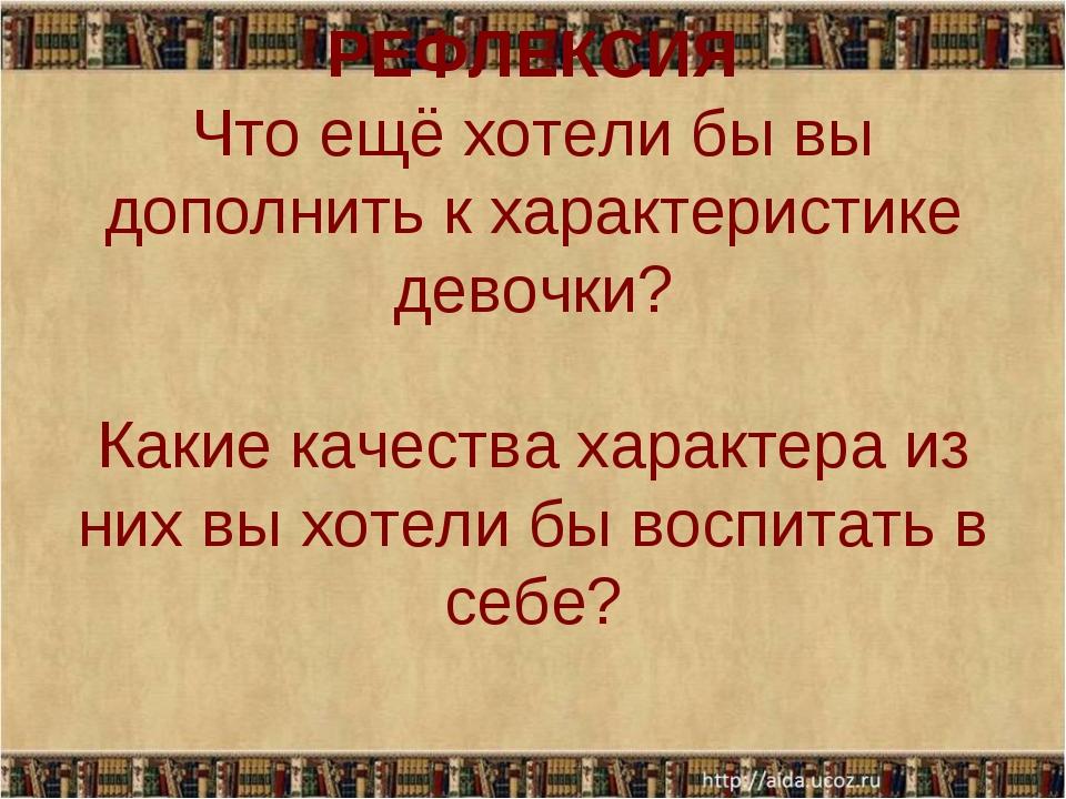 РЕФЛЕКСИЯ Что ещё хотели бы вы дополнить к характеристике девочки? Какие каче...