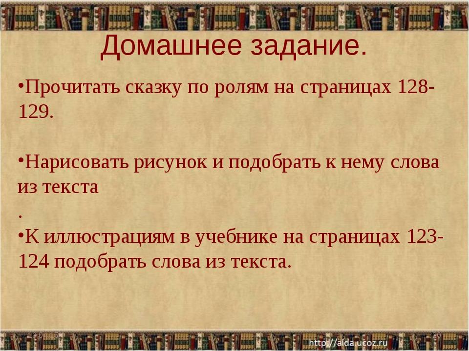 Домашнее задание. * * Прочитать сказку по ролям на страницах 128-129. Нарисов...