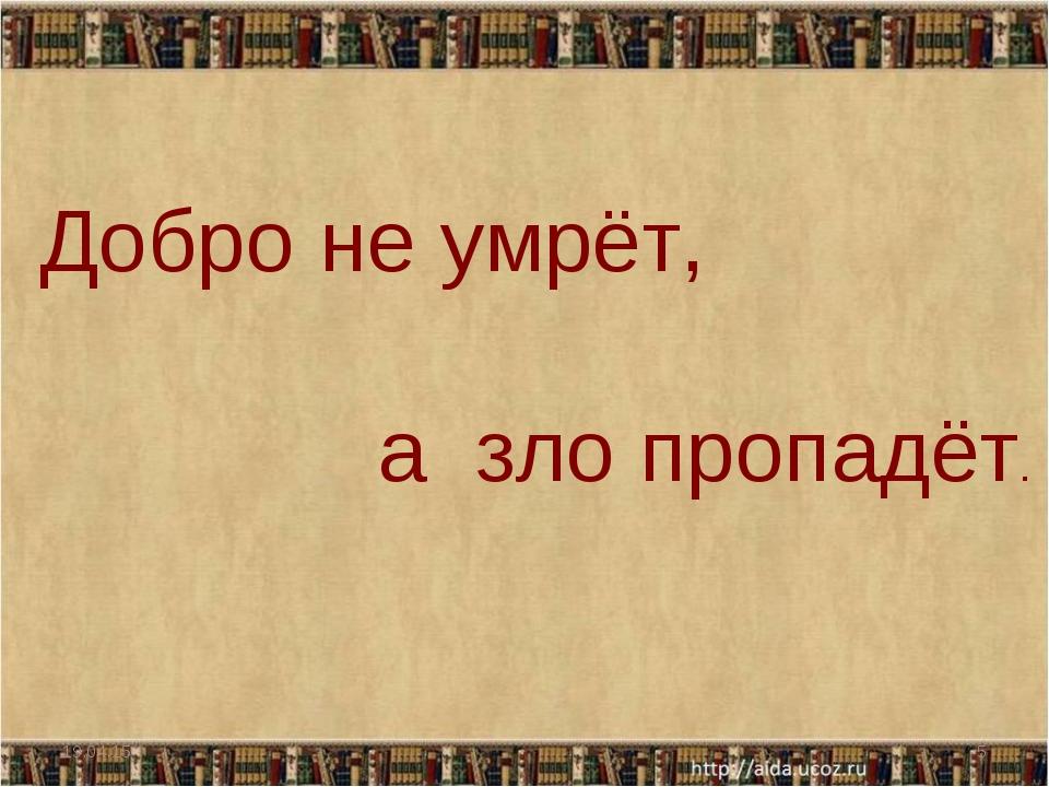 * * Добро не умрёт,  а зло пропадёт.