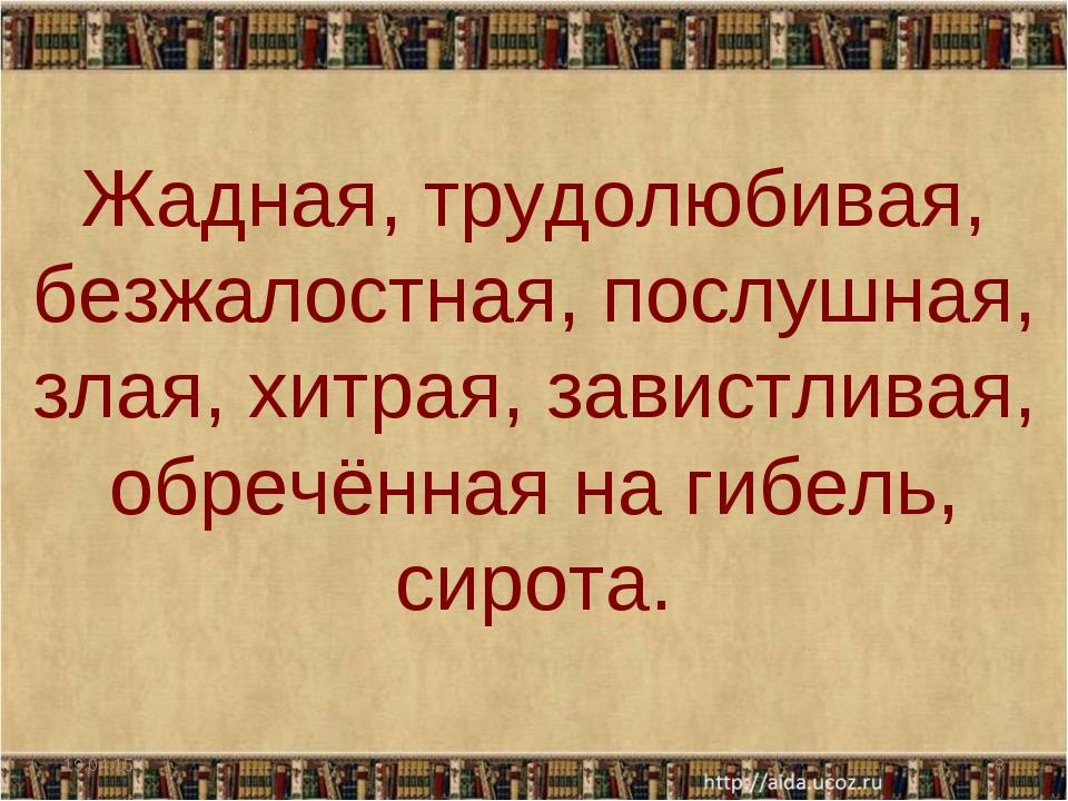 * * Жадная, трудолюбивая, безжалостная, послушная, злая, хитрая, завистливая,...