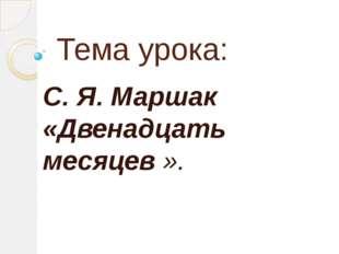 Тема урока: С. Я. Маршак «Двенадцать месяцев ».