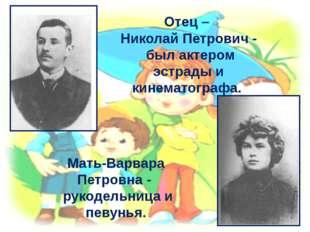 Отец – Николай Петрович - был актером эстрады и кинематографа. Мать-Варвара П