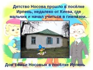 Детство Носова прошло в посёлке Ирпень, недалеко от Киева, где мальчик и нача