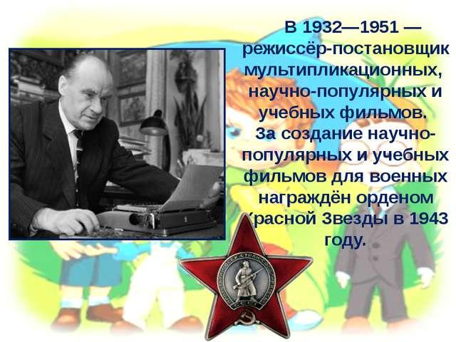 В 1932—1951— режиссёр-постановщик мультипликационных, научно-популярных и у...