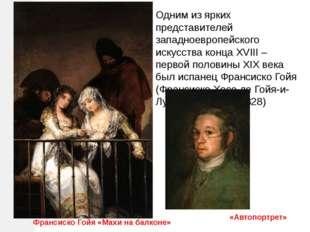 Франсиско Гойя «Махи на балконе» Одним из ярких представителей западноевропей