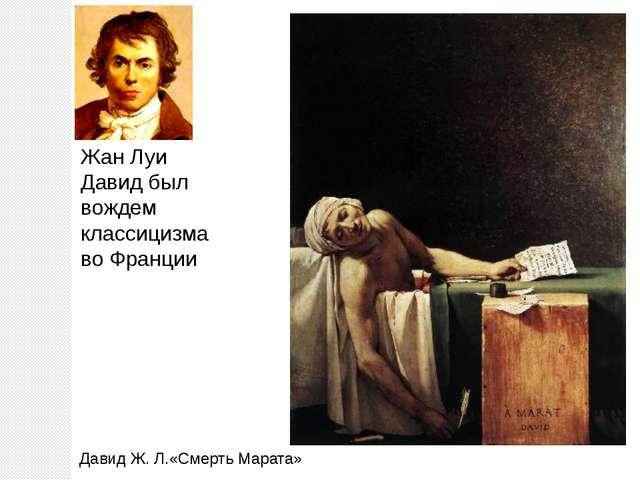 Жан Луи Давид был вождем классицизма во Франции Давид Ж. Л.«Смерть Марата»