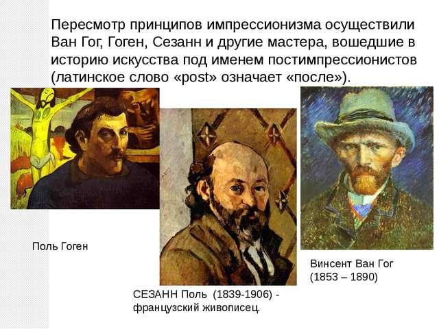 Пересмотр принципов импрессионизма осуществили Ван Гог, Гоген, Сезанн и други...