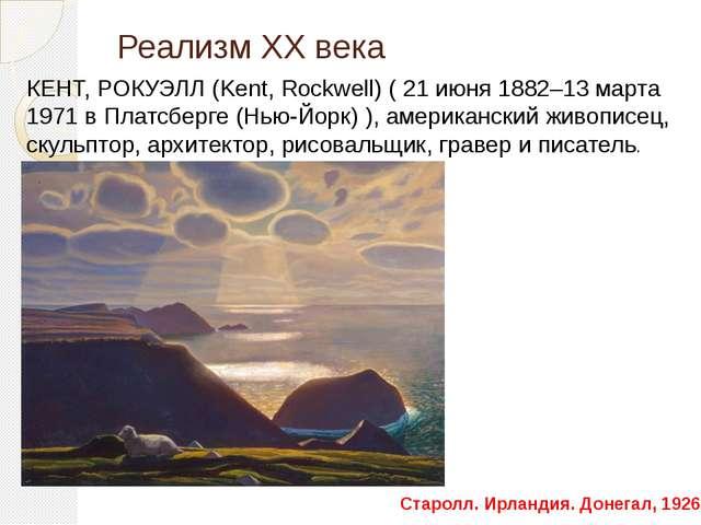 Реализм ХХ века КЕНТ, РОКУЭЛЛ (Kent, Rockwell) ( 21 июня 1882–13 марта 1971 в...