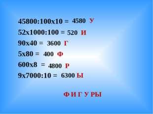 45800:100х10 = 52х1000:100 = 90х40 = 5х80 = 600х8 = 9х7000:10 = 4580 У 520 И