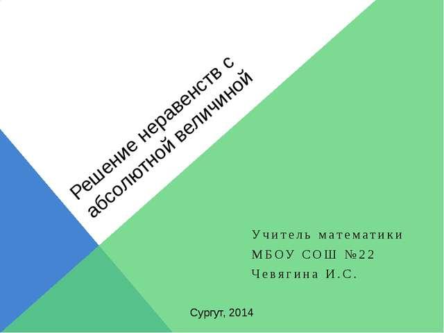 Решение неравенств с абсолютной величиной Учитель математики МБОУ СОШ №22 Чев...
