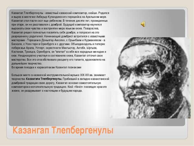 Казангап Тлепбергенулы Казангап Тлепбергенулы - известный казахский композито...