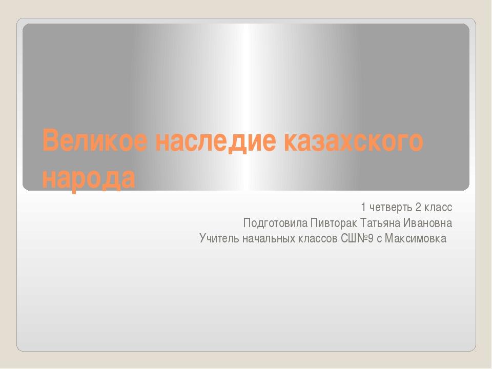 Великое наследие казахского народа 1 четверть 2 класс Подготовила Пивторак Та...