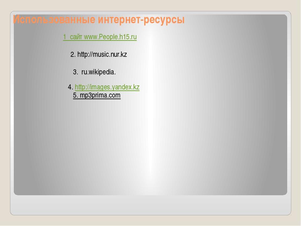 1 сайт www.People.h15.ru 2. http://music.nur.kz 3. ru.wikipedia. 4. http://im...