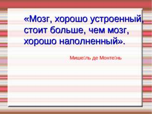 Мише́ль де Монте́нь «Мозг, хорошо устроенный, стоит больше, чем мозг, хорошо