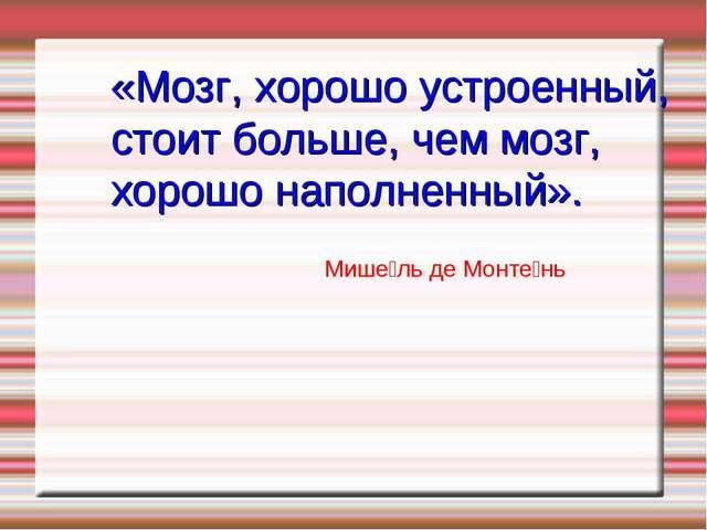 Мише́ль де Монте́нь «Мозг, хорошо устроенный, стоит больше, чем мозг, хорошо...