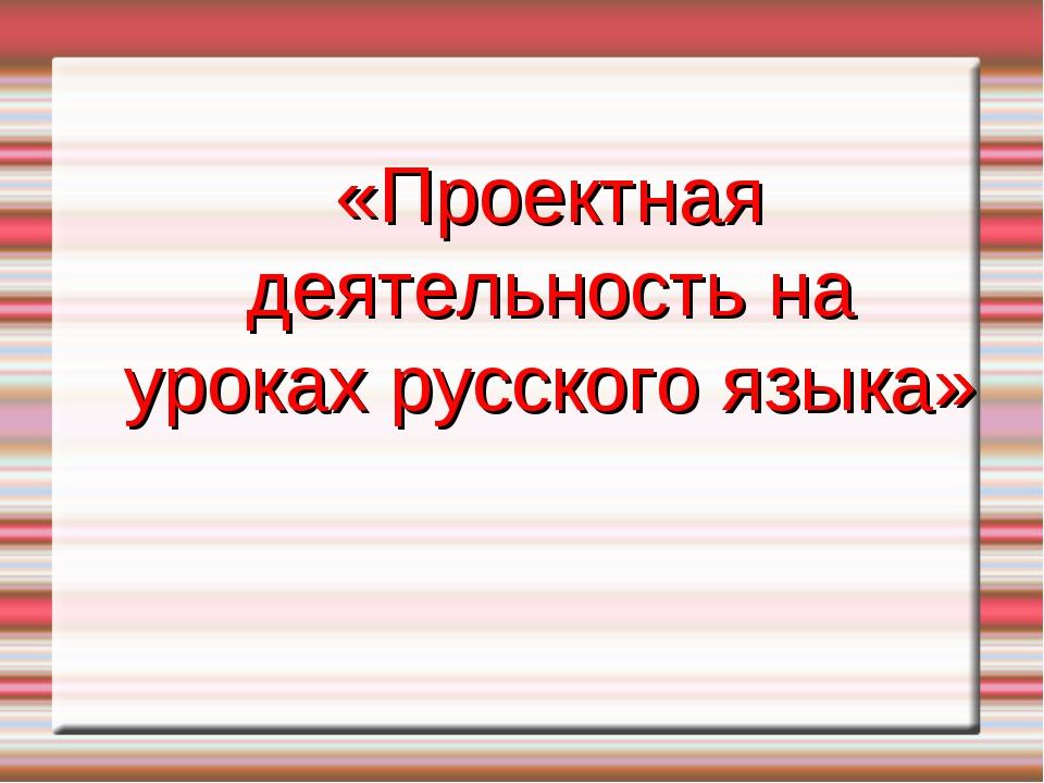 «Проектная деятельность на уроках русского языка»