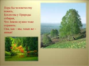 Пора бы человечеству понять, Богатства у Природы отбирая, Что Землю нужно тож