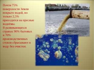Почти 75% поверхности Земли покрыто водой, но только 2,5% приходится на пресн