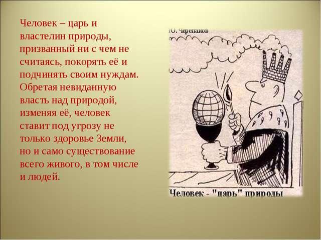 Человек – царь и властелин природы, призванный ни с чем не считаясь, покорять...