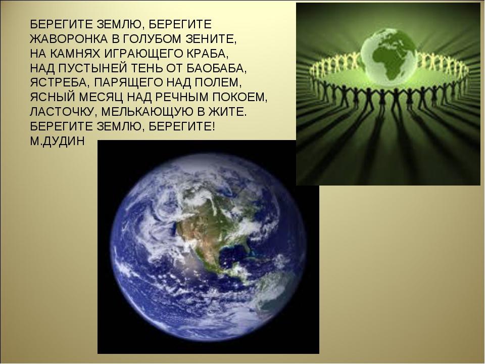 БЕРЕГИТЕ ЗЕМЛЮ, БЕРЕГИТЕ ЖАВОРОНКА В ГОЛУБОМ ЗЕНИТЕ, НА КАМНЯХ ИГРАЮЩЕГО КРАБ...