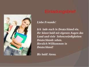 Einladungsbrief Liebe Freunde! Ich lade euch in Deutschland ein. Ihr könnt ba