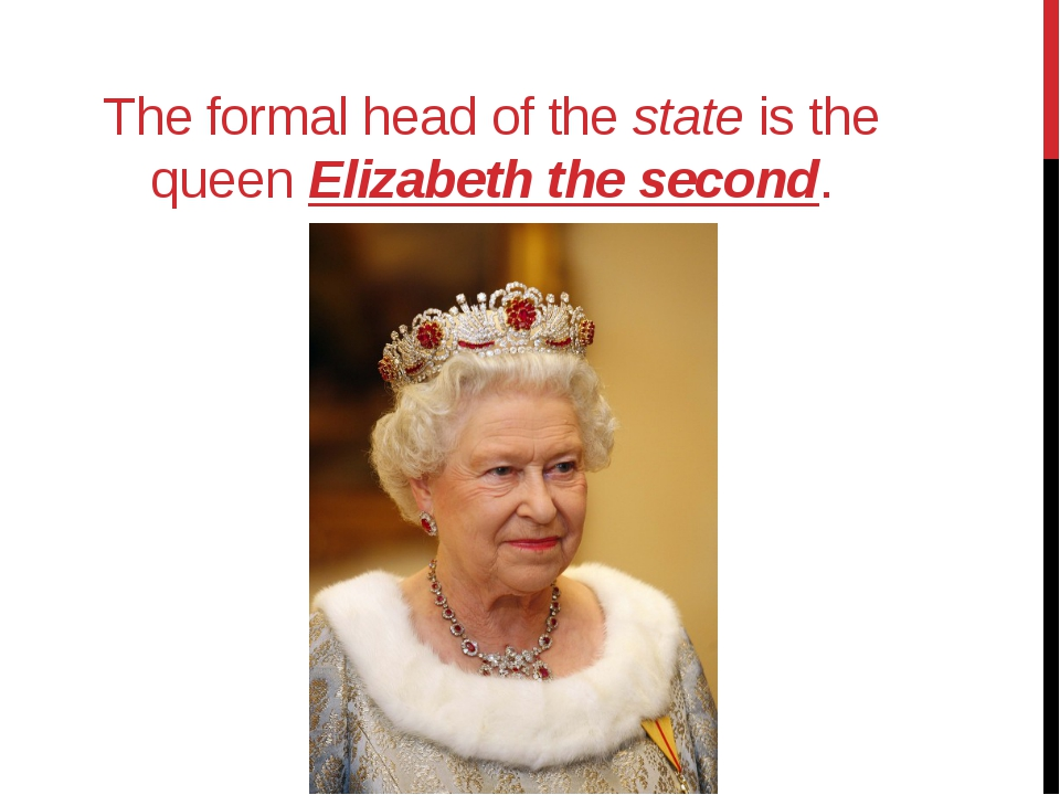 The formal head of the state is the queen Elizabeth the second.