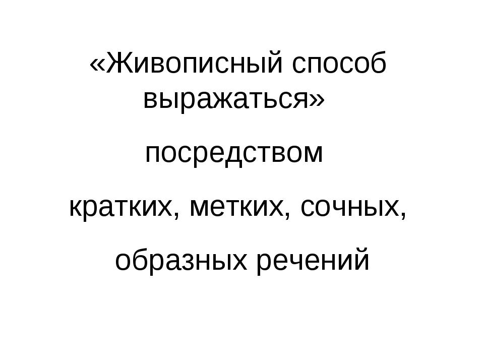 «Живописный способ выражаться» посредством кратких, метких, сочных, образных...