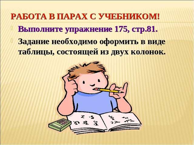 РАБОТА В ПАРАХ С УЧЕБНИКОМ! Выполните упражнение 175, стр.81. Задание необход...