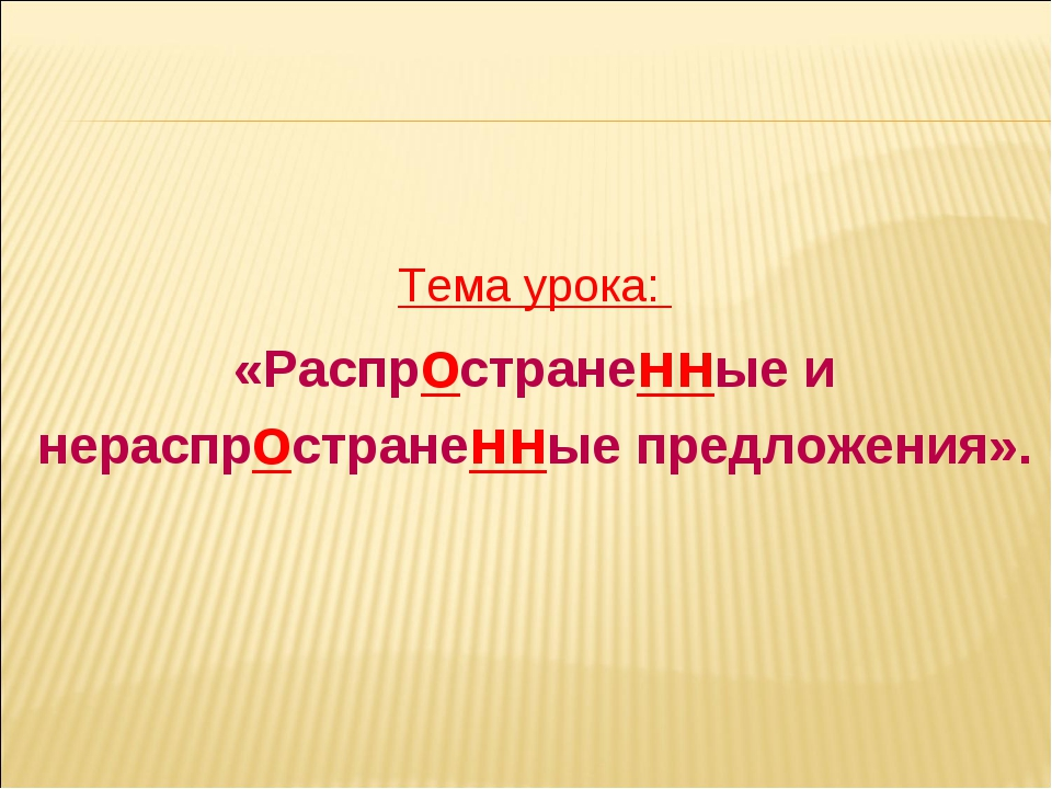 Тема урока: «Распространенные и нераспространенные предложения».