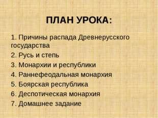 ПЛАН УРОКА: 1. Причины распада Древнерусского государства 2. Русь и степь 3.