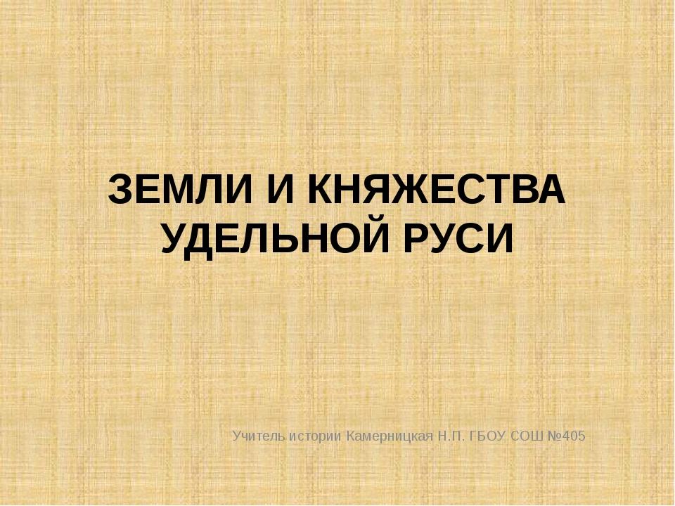 ЗЕМЛИ И КНЯЖЕСТВА УДЕЛЬНОЙ РУСИ Учитель истории Камерницкая Н.П. ГБОУ СОШ №405