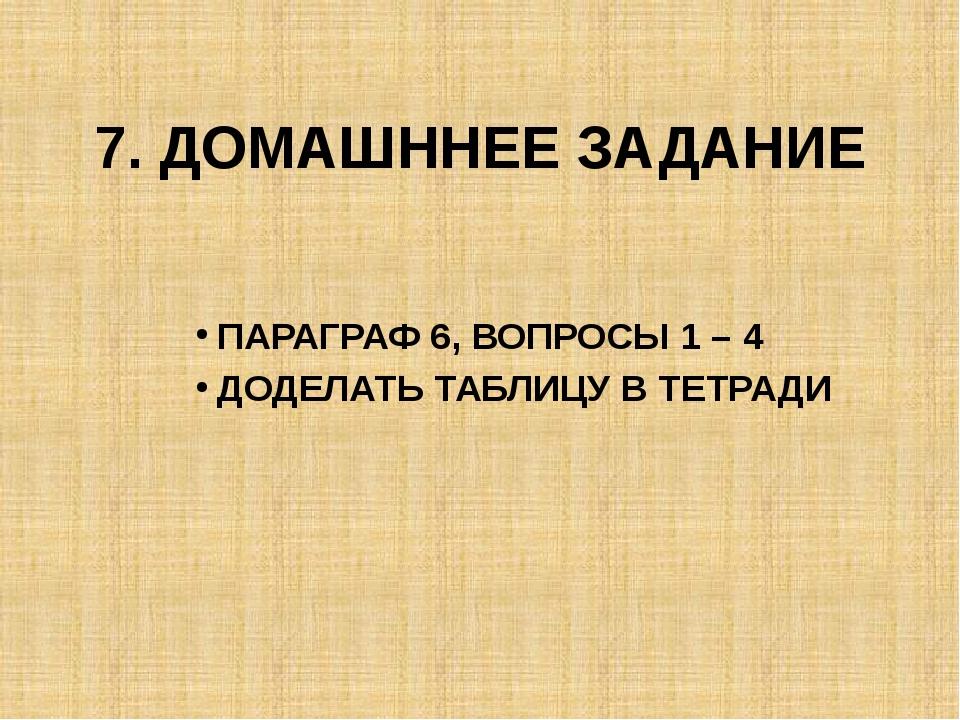 7. ДОМАШННЕЕ ЗАДАНИЕ ПАРАГРАФ 6, ВОПРОСЫ 1 – 4 ДОДЕЛАТЬ ТАБЛИЦУ В ТЕТРАДИ