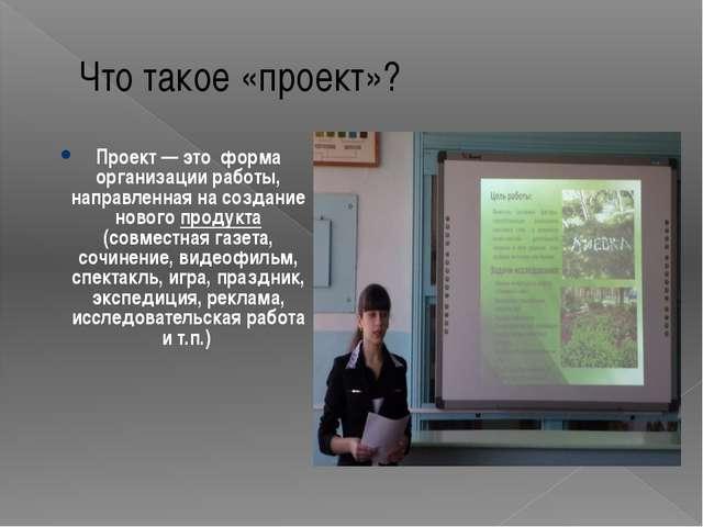 Что такое «проект»? Проект— это форма организации работы, направленная на со...