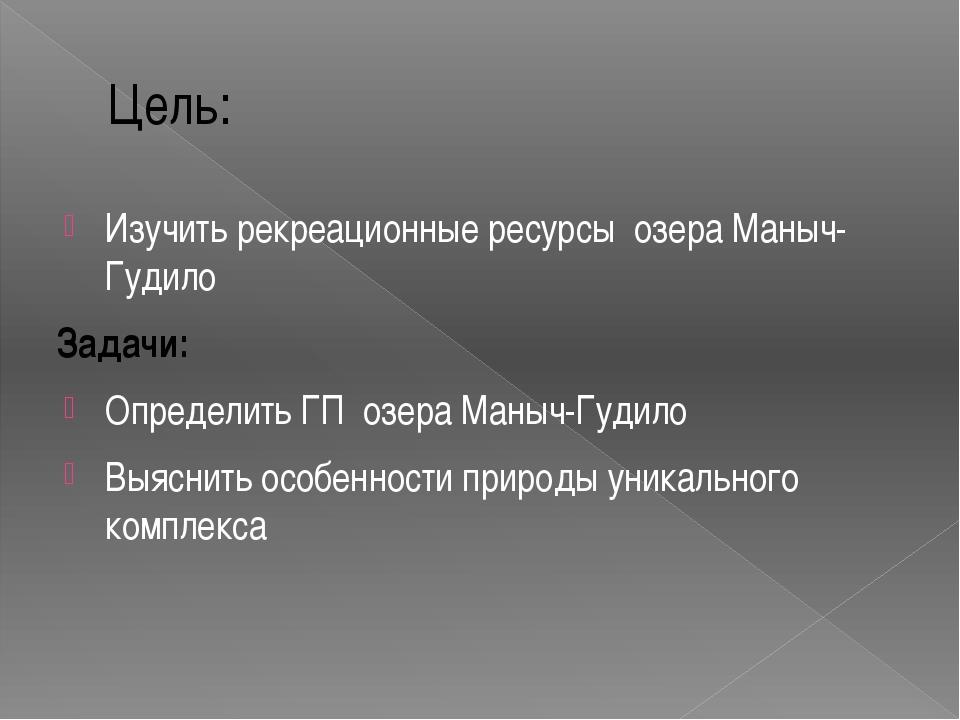 Цель: Изучить рекреационные ресурсы озера Маныч-Гудило Задачи: Определить ГП...