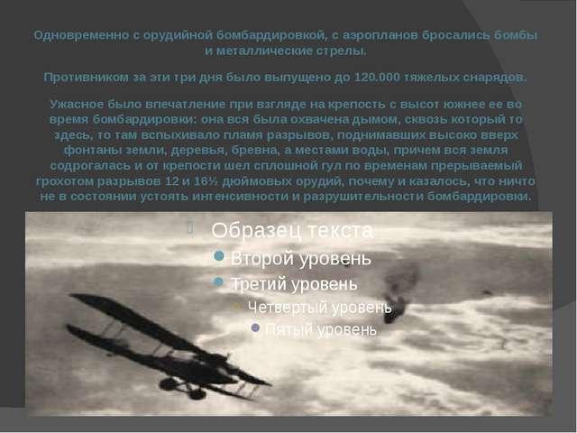 Одновременно с орудийной бомбардировкой, с аэропланов бросались бомбы и метал...