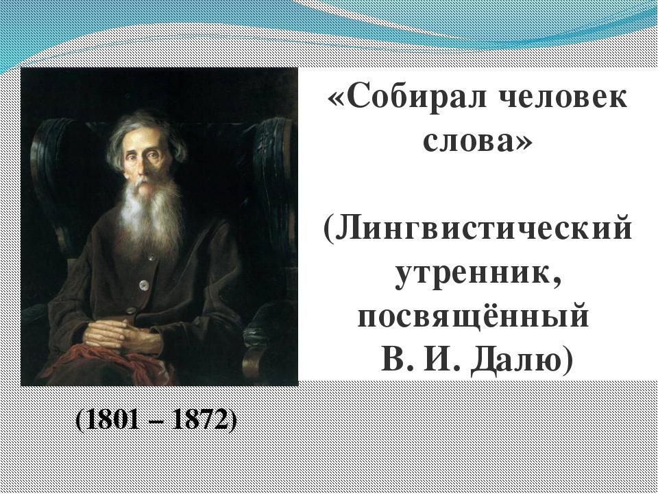 «Собирал человек слова» (Лингвистический утренник, посвящённый В. И. Далю) (1...