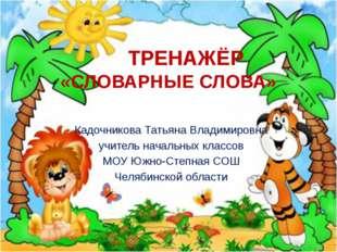 ТРЕНАЖЁР «СЛОВАРНЫЕ СЛОВА» Кадочникова Татьяна Владимировна учитель начальны