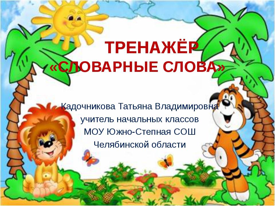 ТРЕНАЖЁР «СЛОВАРНЫЕ СЛОВА» Кадочникова Татьяна Владимировна учитель начальны...