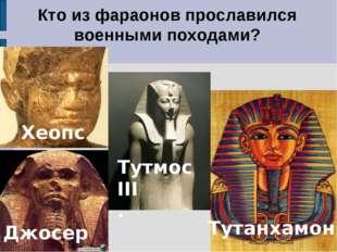 Кто из фараонов прославился военными походами? Джосер Тутмос III . 1. Хеопс Т