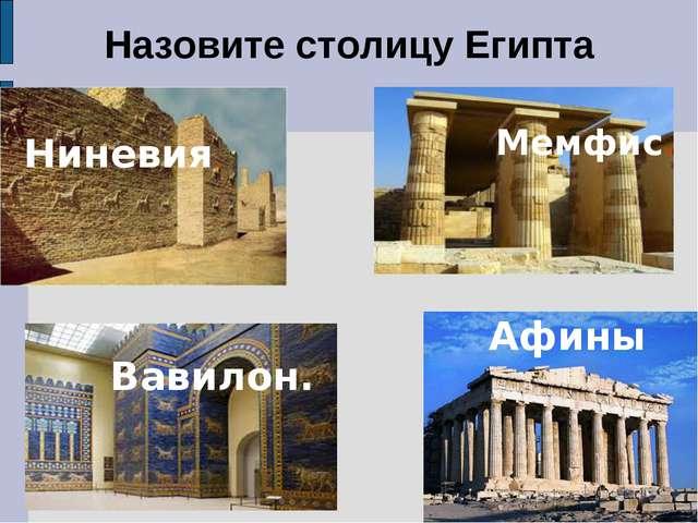 Назовите столицу Египта Ниневия. Мемфис. Вавилон. Афины
