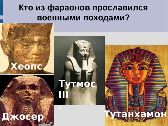Кто из фараонов прославился военными походами? Джосер Тутмос III . 1. Хеопс Т...